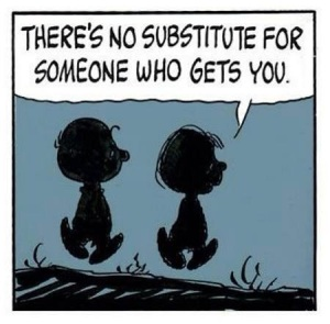 no substitute for someone that gets you
