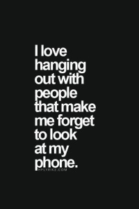 LOVE HANGING OUT WITH PEOPLE AND I DONT LOOK AT MY PHONE